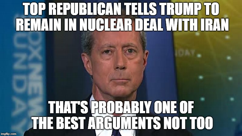 Iran Nuclear Deal | TOP REPUBLICAN TELLS TRUMP TO REMAIN IN NUCLEAR DEAL WITH IRAN THAT'S PROBABLY ONE OF THE BEST ARGUMENTS NOT TOO | image tagged in get out,renig,cancel | made w/ Imgflip meme maker