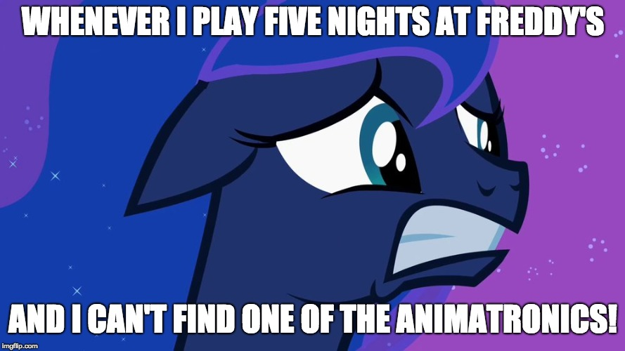 Full on PANIC MODE! | WHENEVER I PLAY FIVE NIGHTS AT FREDDY'S AND I CAN'T FIND ONE OF THE ANIMATRONICS! | image tagged in scared luna,memes,my little pony,five nights at freddys,video games | made w/ Imgflip meme maker