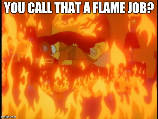 YOU CALL THAT A FLAME JOB? | made w/ Imgflip meme maker