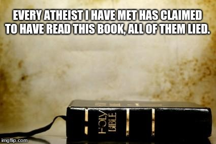 Bible | EVERY ATHEIST I HAVE MET HAS CLAIMED TO HAVE READ THIS BOOK, ALL OF THEM LIED. | image tagged in bible | made w/ Imgflip meme maker