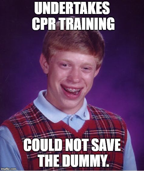 Bad Luck Brian Meme | UNDERTAKES CPR TRAINING COULD NOT SAVE THE DUMMY. | image tagged in memes,bad luck brian | made w/ Imgflip meme maker
