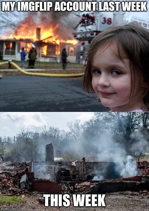 It Was on Fire! | MY IMGFLIP ACCOUNT LAST WEEK THIS WEEK | image tagged in memes,disaster girl,imgflip,so true | made w/ Imgflip meme maker