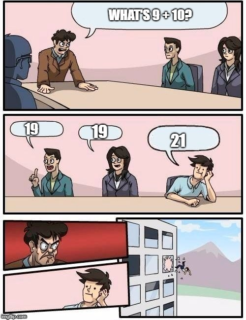 Board Room Meeting | WHAT'S 9 + 10? 19 19 21 | image tagged in board room meeting | made w/ Imgflip meme maker