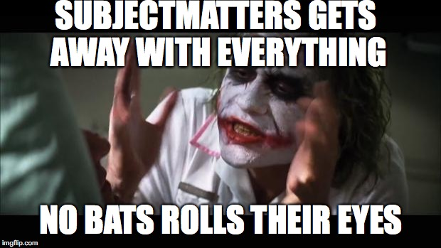 FA AK you SubjectMatters! | SUBJECTMATTERS GETS AWAY WITH EVERYTHING NO BATS ROLLS THEIR EYES | image tagged in memes,and everybody loses their minds,subjectmatters,yahuah,yahusha,imgflip | made w/ Imgflip meme maker