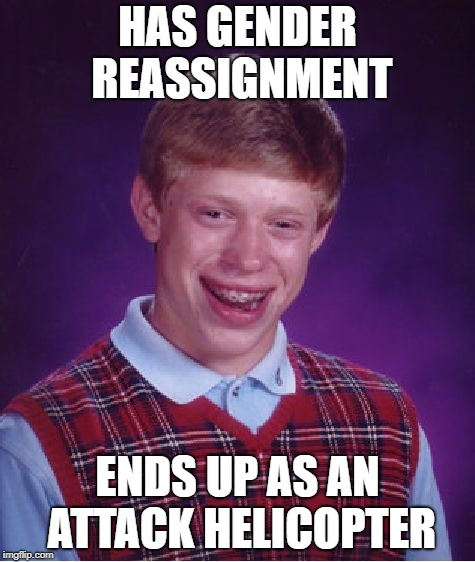 Bad Luck Brian Meme | HAS GENDER REASSIGNMENT ENDS UP AS AN ATTACK HELICOPTER | image tagged in memes,bad luck brian | made w/ Imgflip meme maker
