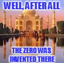 WELL, AFTER ALL THE ZERO WAS INVENTED THERE | made w/ Imgflip meme maker