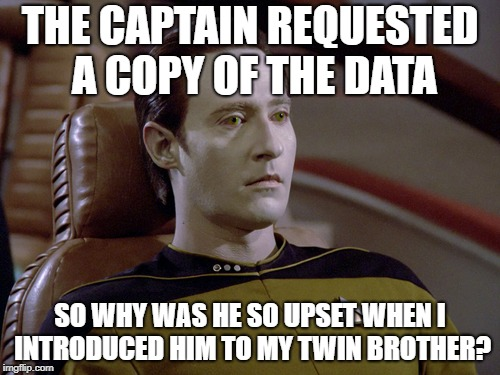 2 x Data | THE CAPTAIN REQUESTED A COPY OF THE DATA SO WHY WAS HE SO UPSET WHEN I INTRODUCED HIM TO MY TWIN BROTHER? | image tagged in star trek data,data,star trek | made w/ Imgflip meme maker