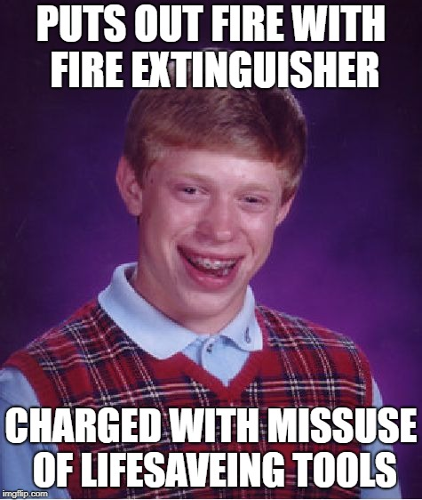 Bad Luck Brian Meme | PUTS OUT FIRE WITH FIRE EXTINGUISHER CHARGED WITH MISSUSE OF LIFESAVEING TOOLS | image tagged in memes,bad luck brian | made w/ Imgflip meme maker
