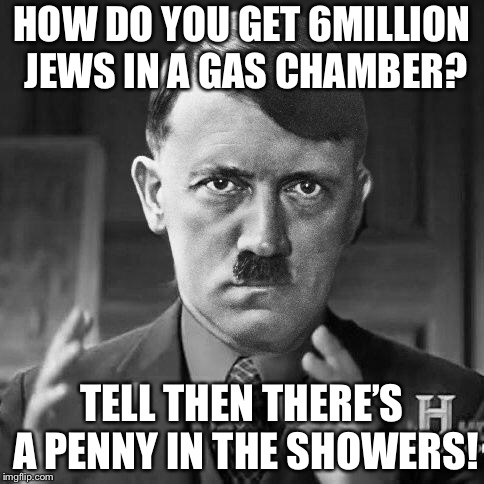 Ancient jews | HOW DO YOU GET 6MILLION JEWS IN A GAS CHAMBER? TELL THEN THERE'S A PENNY IN THE SHOWERS! | image tagged in ancient jews | made w/ Imgflip meme maker