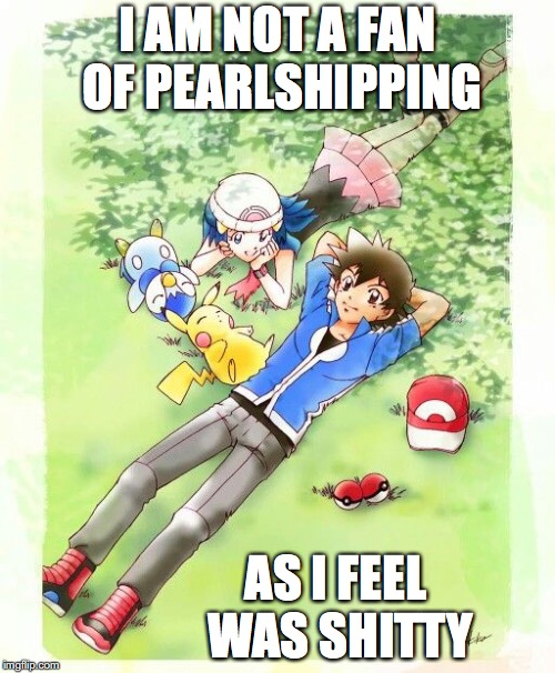 Ash x Dawn | I AM NOT A FAN OF PEARLSHIPPING AS I FEEL WAS SHITTY | image tagged in pearlshipping,ash ketchum,memes,pokemon,dawn | made w/ Imgflip meme maker