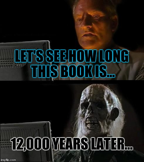 Ill Just Wait Here Meme | LET'S SEE HOW LONG THIS BOOK IS... 12,000 YEARS LATER... | image tagged in memes,ill just wait here | made w/ Imgflip meme maker