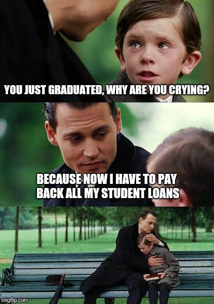 Finding Neverland Meme | YOU JUST GRADUATED, WHY ARE YOU CRYING? BECAUSE NOW I HAVE TO PAY BACK ALL MY STUDENT LOANS | image tagged in memes,finding neverland | made w/ Imgflip meme maker