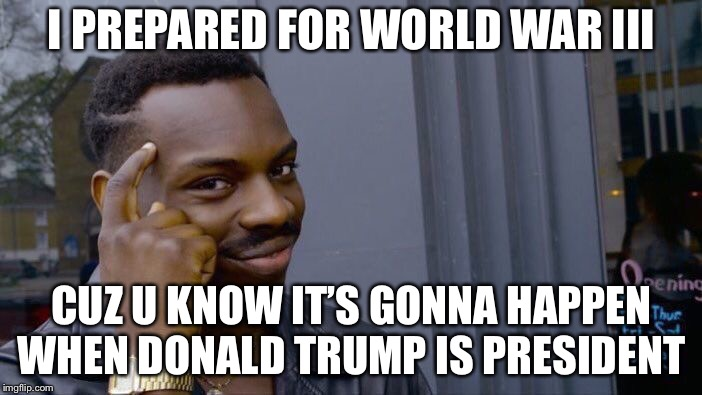 Roll Safe Think About It Meme | I PREPARED FOR WORLD WAR III CUZ U KNOW IT'S GONNA HAPPEN WHEN DONALD TRUMP IS PRESIDENT | image tagged in memes,roll safe think about it | made w/ Imgflip meme maker