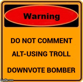 ALT-USING TROLL DOWNVOTE BOMBER DO NOT COMMENT | image tagged in troll warning | made w/ Imgflip meme maker