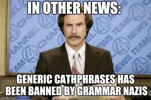 Ron Burgundy Meme | IN OTHER NEWS: GENERIC CATHPHRASES HAS BEEN BANNED BY GRAMMAR NAZIS | image tagged in memes,ron burgundy | made w/ Imgflip meme maker