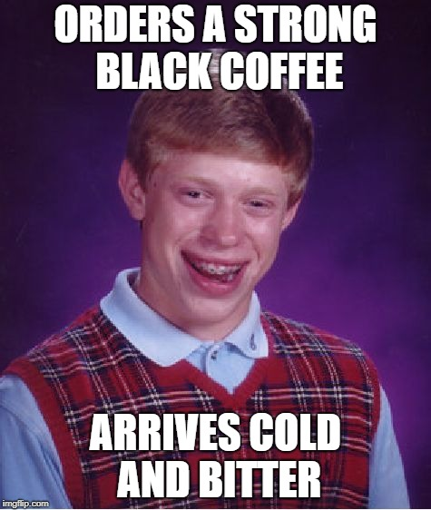 Bad Luck Brian Meme | ORDERS A STRONG BLACK COFFEE ARRIVES COLD AND BITTER | image tagged in memes,bad luck brian | made w/ Imgflip meme maker