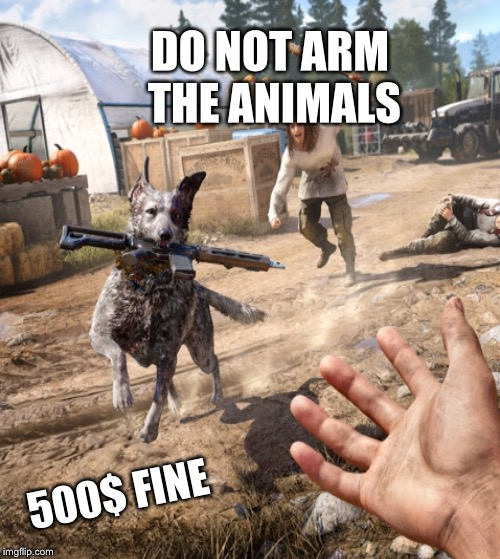 Far cry 5 | DO NOT ARM THE ANIMALS 500$ FINE | image tagged in laws | made w/ Imgflip meme maker