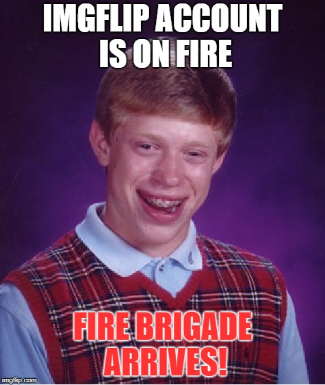 Bad Luck Brian Meme | IMGFLIP ACCOUNT IS ON FIRE FIRE BRIGADE ARRIVES! | image tagged in memes,bad luck brian | made w/ Imgflip meme maker