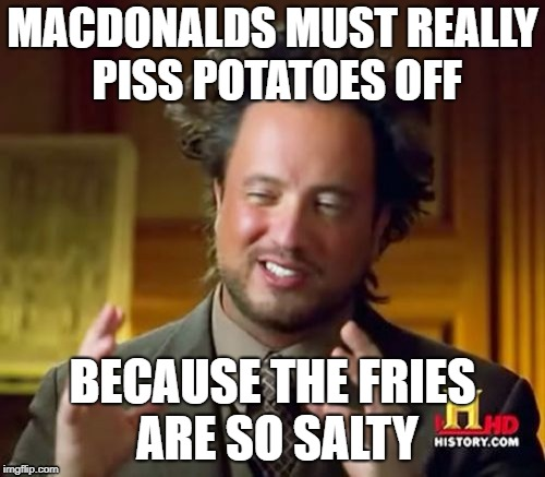 Ancient Aliens Meme | MACDONALDS MUST REALLY PISS POTATOES OFF BECAUSE THE FRIES ARE SO SALTY | image tagged in memes,ancient aliens | made w/ Imgflip meme maker