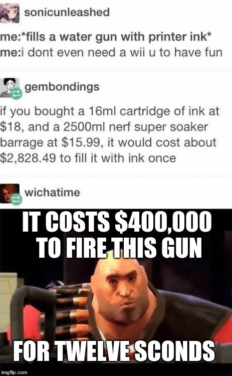 it costs (large amount of money) to (insert text) for twelve seconds | FOR TWELVE SCONDS IT COSTS $400,000 TO FIRE THIS GUN | image tagged in tf2,memes | made w/ Imgflip meme maker