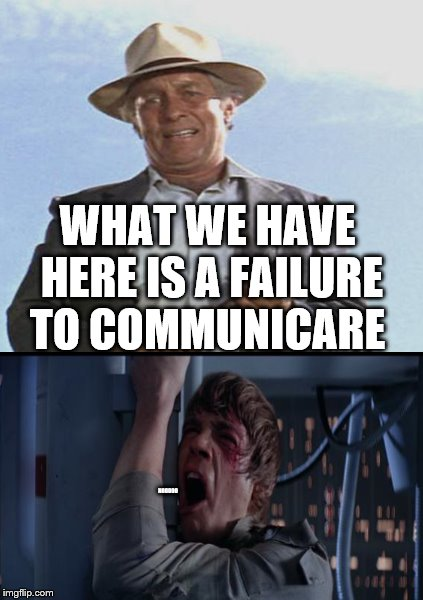 WHAT WE HAVE HERE IS A FAILURE TO COMMUNICARE NOOOOO | made w/ Imgflip meme maker