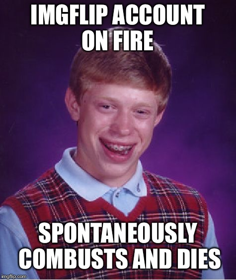 Bad Luck Brian Meme | IMGFLIP ACCOUNT ON FIRE SPONTANEOUSLY COMBUSTS AND DIES | image tagged in memes,bad luck brian | made w/ Imgflip meme maker