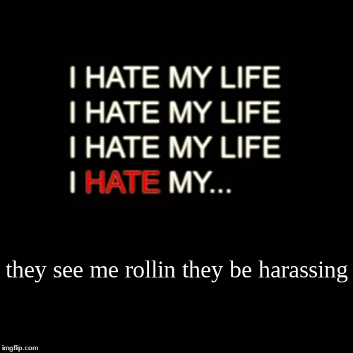 they see me rollin they be harassing | | image tagged in funny,demotivationals | made w/ Imgflip demotivational maker