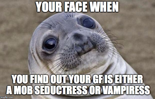 Awkward Moment Sealion Meme | YOUR FACE WHEN YOU FIND OUT YOUR GF IS EITHER A MOB SEDUCTRESS OR VAMPIRESS | image tagged in memes,awkward moment sealion | made w/ Imgflip meme maker