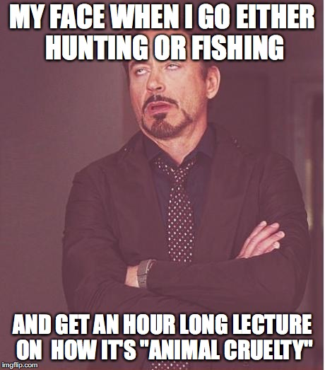 "Face You Make Robert Downey Jr Meme | MY FACE WHEN I GO EITHER HUNTING OR FISHING AND GET AN HOUR LONG LECTURE ON  HOW IT'S ""ANIMAL CRUELTY"" 