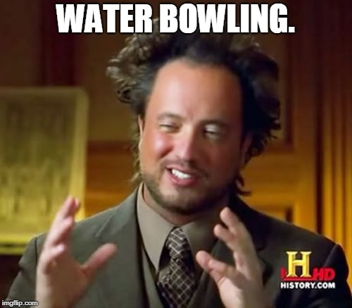Ancient Aliens Meme | WATER BOWLING. | image tagged in memes,ancient aliens | made w/ Imgflip meme maker
