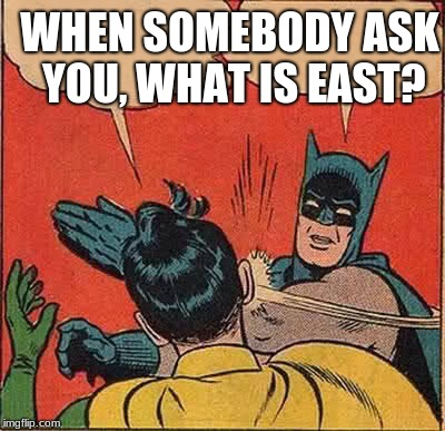 Batman Slapping Robin Meme | WHEN SOMEBODY ASK YOU, WHAT IS EAST? | image tagged in memes,batman slapping robin | made w/ Imgflip meme maker