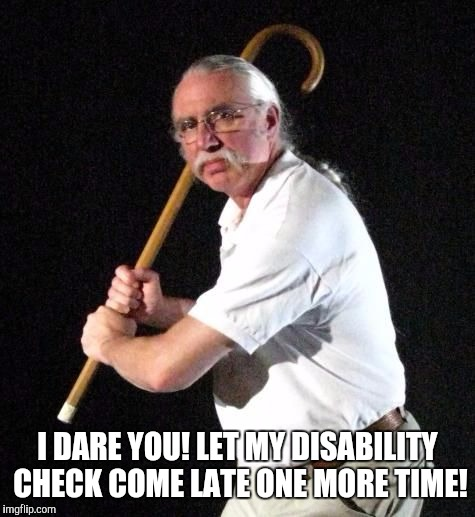 I DARE YOU! LET MY DISABILITY CHECK COME LATE ONE MORE TIME! | image tagged in angry man with cane | made w/ Imgflip meme maker