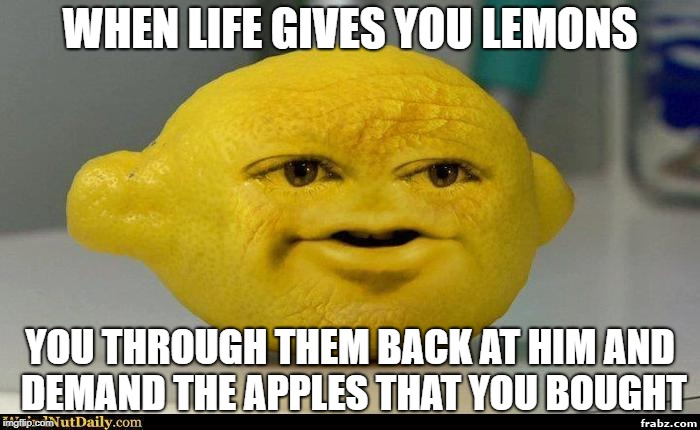 WHEN LIFE GIVES YOU LEMONS YOU THROUGH THEM BACK AT HIM AND DEMAND THE APPLES THAT YOU BOUGHT | image tagged in lemon | made w/ Imgflip meme maker
