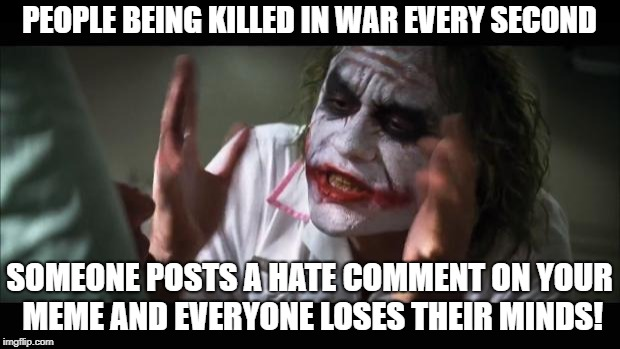 And everybody loses their minds Meme | PEOPLE BEING KILLED IN WAR EVERY SECOND SOMEONE POSTS A HATE COMMENT ON YOUR MEME AND EVERYONE LOSES THEIR MINDS! | image tagged in memes,and everybody loses their minds | made w/ Imgflip meme maker