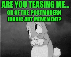 ARE YOU TEASING ME... OR OF THE  POSTMODERN IRONIC ART MOVEMENT? | made w/ Imgflip meme maker