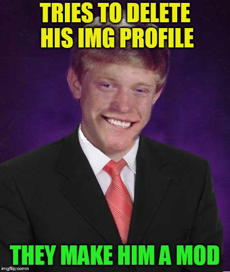 Good Luck Brian | TRIES TO DELETE HIS IMG PROFILE THEY MAKE HIM A MOD | image tagged in good luck brian | made w/ Imgflip meme maker