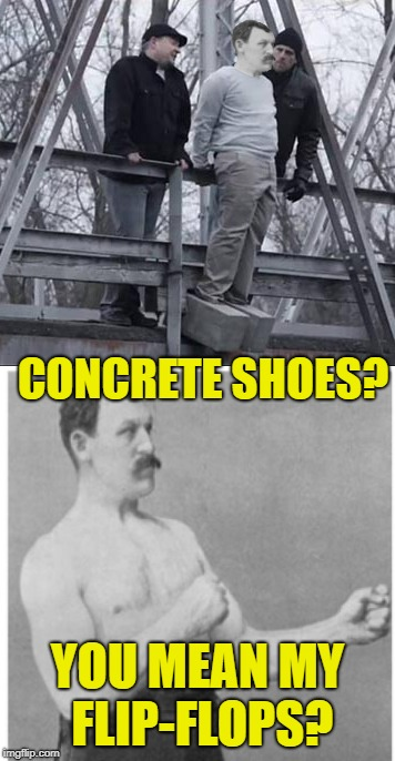 Swimming with the fishes | CONCRETE SHOES? YOU MEAN MY FLIP-FLOPS? | image tagged in funny memes,overly manly man,cement shoes,gangsters | made w/ Imgflip meme maker
