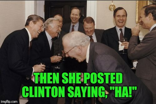 "Laughing Men In Suits Meme | THEN SHE POSTED CLINTON SAYING, ""HA!"" 