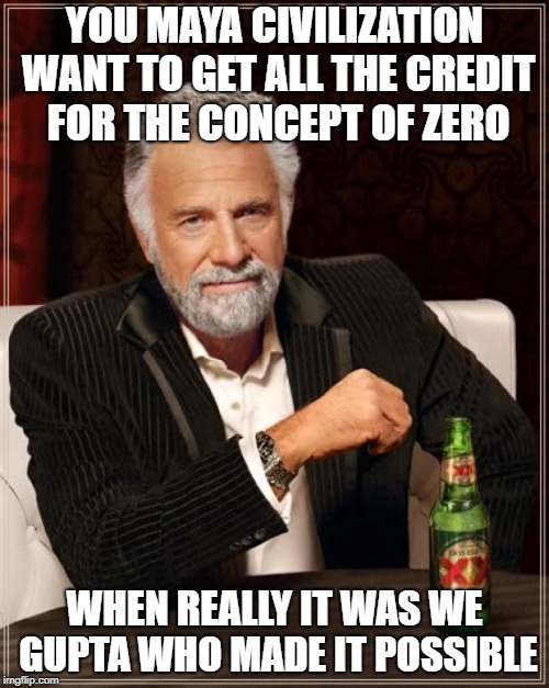 The Most Interesting Man In The World Meme | YOU MAYA CIVILIZATION WANT TO GET ALL THE CREDIT FOR THE CONCEPT OF ZERO WHEN REALLY IT WAS WE GUPTA WHO MADE IT POSSIBLE | image tagged in memes,the most interesting man in the world | made w/ Imgflip meme maker