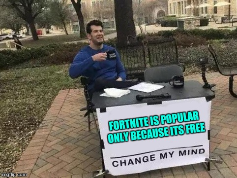 Change My Mind | FORTNITE IS POPULAR ONLY BECAUSE ITS FREE | image tagged in change my mind | made w/ Imgflip meme maker