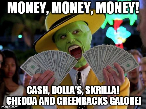 Money Money Meme | MONEY, MONEY, MONEY! CASH, DOLLA'S, SKRILLA! CHEDDA AND GREENBACKS GALORE! | image tagged in memes,money money | made w/ Imgflip meme maker