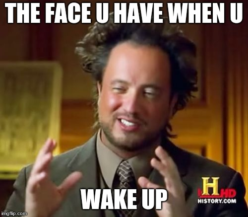 Ancient Aliens Meme | THE FACE U HAVE WHEN U WAKE UP | image tagged in memes,ancient aliens | made w/ Imgflip meme maker