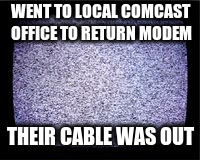 Cable Out - true story! | WENT TO LOCAL COMCAST OFFICE TO RETURN MODEM THEIR CABLE WAS OUT | image tagged in fuzzy tv | made w/ Imgflip meme maker