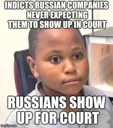 Minor Mistake Marvin | INDICTS RUSSIAN COMPANIES NEVER EXPECTING THEM TO SHOW UP IN COURT RUSSIANS SHOW UP FOR COURT | image tagged in memes,minor mistake marvin | made w/ Imgflip meme maker