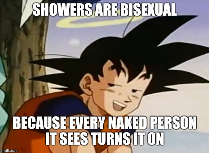 Oh Goku  | SHOWERS ARE BISEXUAL BECAUSE EVERY NAKED PERSON IT SEES TURNS IT ON | image tagged in dragon ball z | made w/ Imgflip meme maker