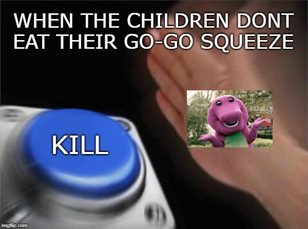 KILL button | WHEN THE CHILDREN DONT EAT THEIR GO-GO SQUEEZE KILL | image tagged in memes,blank nut button | made w/ Imgflip meme maker