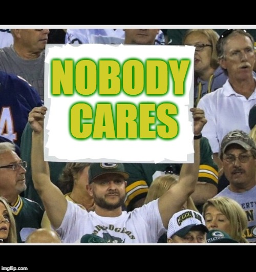 You know why? | NOBODY CARES | image tagged in my stupid fan sign,thats why,green bay memes,pack the mac memers,national football memgue,lean green meming machine | made w/ Imgflip meme maker