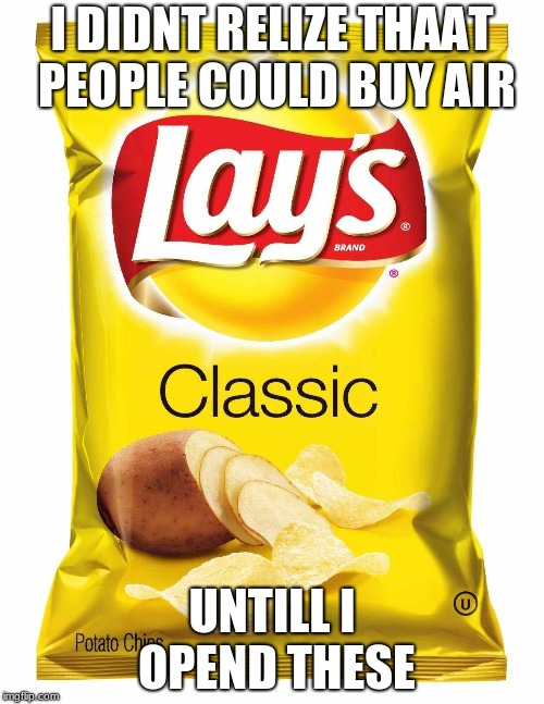 Lays chips  | I DIDNT RELIZE THAAT PEOPLE COULD BUY AIR UNTILL I OPEND THESE | image tagged in lays chips | made w/ Imgflip meme maker
