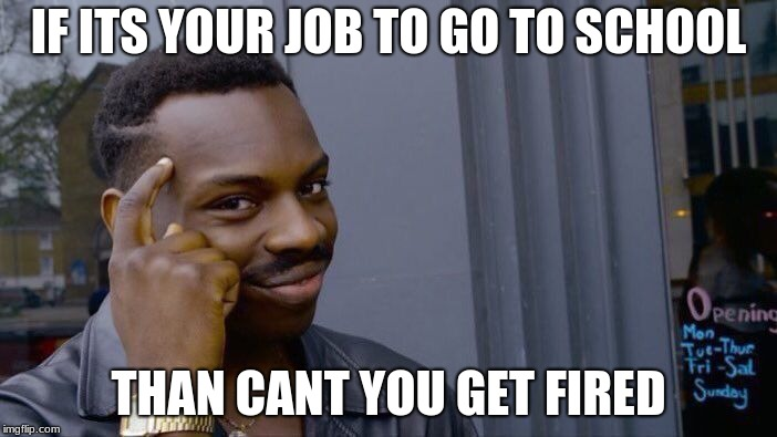Roll Safe Think About It Meme | IF ITS YOUR JOB TO GO TO SCHOOL THAN CANT YOU GET FIRED | image tagged in memes,roll safe think about it | made w/ Imgflip meme maker