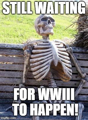 Waiting Skeleton Meme | STILL WAITING FOR WWIII TO HAPPEN! | image tagged in memes,waiting skeleton | made w/ Imgflip meme maker